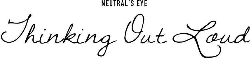 NEUTRAL'S EYE Thingking Out Loud